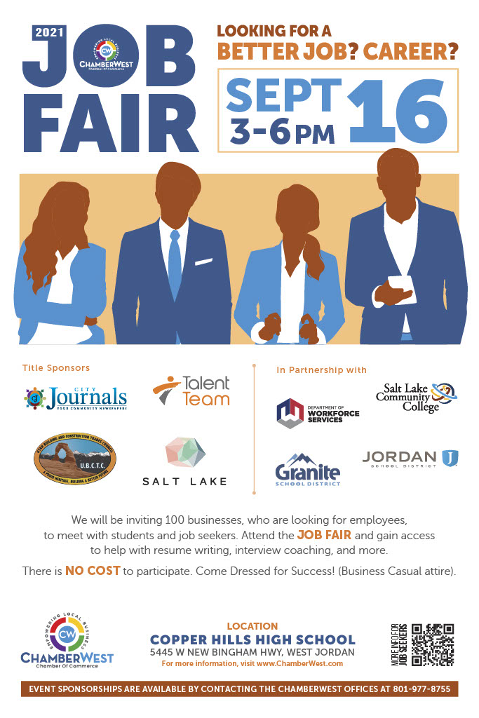 Are you looking for a better job or a new career? Come to the Chamber West Job Fair on September 16th from 3-6 pm at Copper Hills High School 5445 W New Bingham Hwy, West Jordan. There are over 100 businesses invited to attend, who are looking for employees. In addition, the Job Fair will host resume writing and job interviewing workshops. There is NO COST to participate. Come Dressed for Success! (Business Casual attire). Jordan School District students can get more information by contacting their school's Counseling Center. More details about the Job Fair can also be found at www.ChamberWest.com
